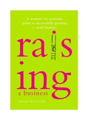 Raising a Business - A Woman's No-nonsense Guide to Successfully Growing a Small Business ebook by Sonia Williams