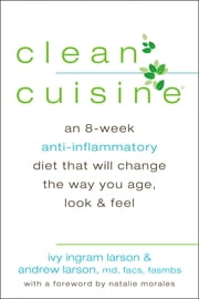 Clean Cuisine - An 8-Week Anti-Inflammatory Diet that Will Change the Way You Age, Look & Feel ebook by Ivy Larson,Andrew Larson,Natalie Morales