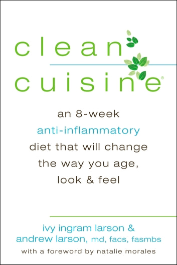 Clean Cuisine - An 8-Week Anti-Inflammatory Diet that Will Change the Way You Age, Look & Feel ebook by Ivy Larson,Andrew Larson