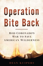 Operation Bite Back - Rod Coronado's War to Save American Wilderness ebook by Dean Kuipers