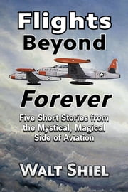 Flights Beyond Forever - Five Short Stories from the Mystical, Magical Side of Aviation ebook by Walt Shiel