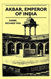 Akbar, Emperor of India ebook by Richard Von Garbe,