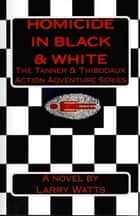 Homicide in Black & White: Book One of the Tanner & Thibodaux Series ebook by Larry Watts