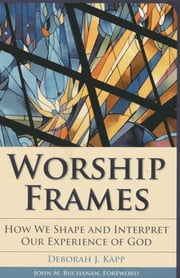 Worship Frames - How We Shape and Interpret Our Experience of God ebook by Deborah J. Kapp, Edward F. and Phyllis K. Campbell Associate Professor of Urban Ministry
