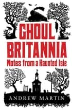Ghoul Brittania - Notes from a Haunted Isle ebook by Andrew Martin