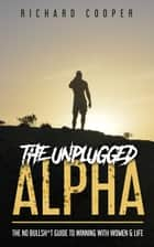 The Unplugged Alpha - The No Bullsh*t Guide To Winning With Women & Life ebook by Richard Cooper