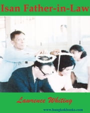 Isan Father-in-Law - A family's roots in Northeast Thailand ebook by Lawrence Whiting