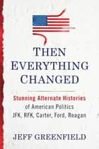 Then Everything Changed - Stunning Alternate Histories of American Politics: JFK, RFK, Carter, Ford, Reagan ebook by Jeff Greenfield