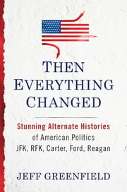 Then Everything Changed - Stunning Alternate Histories of American Politics: JFK, RFK, Carter, Ford, Reaga n ebook by Jeff Greenfield