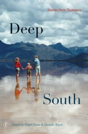 Deep South - Stories from Tasmania ebook by Ralph Crane,Danielle Wood