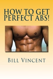 How to Get Perfect Abs - Complete Guide To How to Get Perfect Abs ebook by Bill Vincent