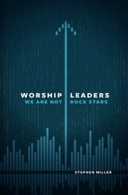 Worship Leaders, We Are Not Rock Stars ebook by Stephen Miller