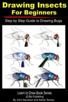 Drawing Insects For Beginners: Step by Step Guide to Drawing Bugs ebook by John Davidson, Adrian Sanqui
