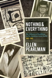 Nothing and Everything - The Influence of Buddhism on the American Avant Garde - 1942 - 1962 ebook by Ellen Pearlman