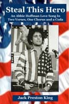 Steal This Hero: An Abbie Hoffman Love Song In Two Verses, One Chorus and a Coda ebook by Jack Preston King
