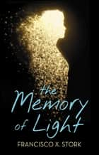 The Memory of Light ebook by Francisco X. Stork