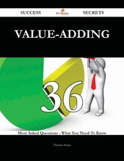 Value-Adding 36 Success Secrets - 36 Most Asked Questions On Value-Adding - What You Need To Know ebook by Thomas Stuart