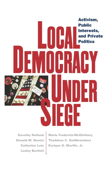 Local Democracy Under Siege - Activism, Public Interests, and Private Politics ebook by Dorothy Holland,Donald M. Nonini,Catherine Lutz,Lesley Bartlett,Marla Frederick-McGlathery,Thaddeus C. Guldbrandsen,Enrique G. Murillo