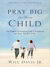 Pray Big for Your Child - The Power of Praying God's Promises for Your Child's Life ebook by Will Jr. Davis