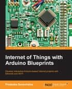 Internet of Things with Arduino Blueprints ebook by Pradeeka Seneviratne
