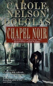 Chapel Noir - A Novel of Suspense featuring Sherlock Holmes, Irene Adler, and Jack the Ripper ebook by Carole Nelson Douglas