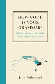 How Good is Your Grammar? - 100 quiz questions - The ultimate test to bring you up to scratch ebook by John Sutherland