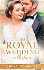 The Royal Wedding Collection: The Future King's Bride / The Royal Baby Bargain / Royally Claimed / An Affair with the Princess / A Royal Amnesia Scandal / A Royal Marriage of Convenience ebook by Sharon Kendrick, Robyn Donald, Marie Donovan,...