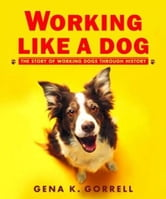 Working Like a Dog - The Story of Working Dogs through History ebook by Gena K. Gorrell