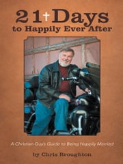 21 Days to Happily Ever After - A Christian Guy's Guide to Being Happily Married ebook by Chris Broughton