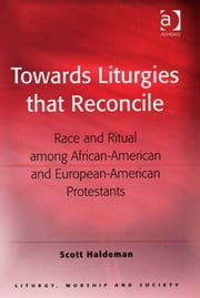 Towards Liturgies that Reconcile - Race and Ritual among African-American and European-American Protestants ebook by Dr Scott Haldeman,Professor Teresa Berger,Dr Paul F Bradshaw,Dr Dave Leal,Professor Bryan D Spinks,Revd Dr Phillip Tovey