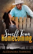 Small Town Homecoming: A Romance Story ebook by Alexandra J. Hawkins