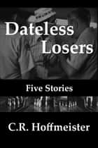 Dateless Losers, Five Stories ebook by C.R. Hoffmeister