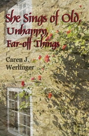 She Sings of Old, Unhappy, Far-off Things ebook by Caren J. Werlinger