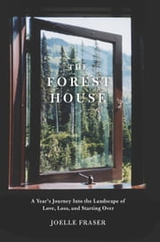 The Forest House - A Year's Journey Into the Landscape of Love, Loss, and Starting Over ebook by Joelle Fraser