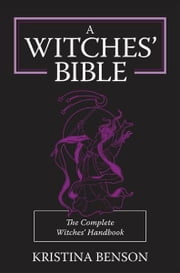 A Witches' Bible: The Complete Witches' Handbook ebook by Kristina Benson