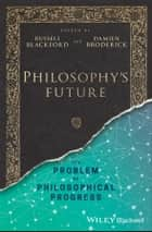 Philosophy's Future - The Problem of Philosophical Progress ebook by Russell Blackford, Damien Broderick