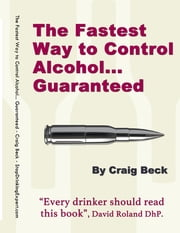 The Fastest Way to Control Alcohol... Guaranteed ebook by Craig Beck