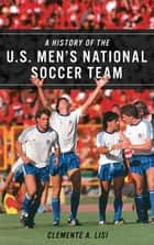A History of the U.S. Men's National Soccer Team ebook by Clemente A. Lisi