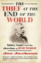 The Thief at the End of the World - Rubber, Power and the obsessions of Henry Wickham eBook by Joe Jackson