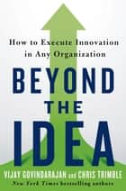 Beyond the Idea - How to Execute Innovation in Any Organization ebook by Vijay Govindarajan, Chris Trimble