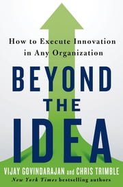 Beyond the Idea - How to Execute Innovation in Any Organization ebook by Vijay Govindarajan,Chris Trimble
