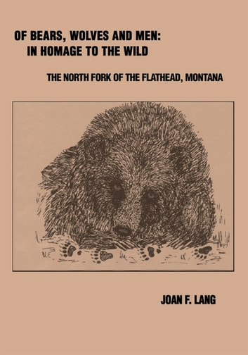 Of Bears, Wolves and Men: in Homage to the Wild - The North Fork of the Flathead, Montana ebook by Joan Lang