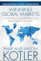 Winning Global Markets - How Businesses Invest and Prosper in the World's High-Growth Cities ebook by Philip Kotler, Milton Kotler