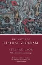The Myths of Liberal Zionism ebook by Yitzhak Laor,Jose Saramago
