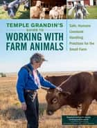 Temple Grandin's Guide to Working with Farm Animals - Safe, Humane Livestock Handling Practices for the Small Farm ebook by Temple Grandin
