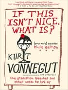 If This Isn't Nice, What Is? - The Graduation Speeches and Other Words to Live By ebook by Kurt Vonnegut, Dan Wakefield, Dan Wakefield