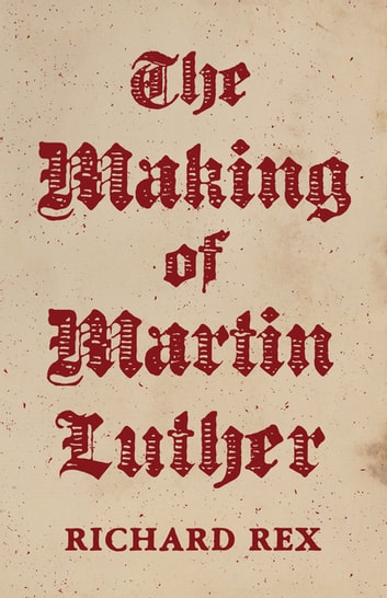 The Making of Martin Luther ebook by Richard Rex
