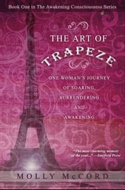The Art of Trapeze: One Woman's Journey of Soaring, Surrendering, and Awakening ebook by Molly McCord