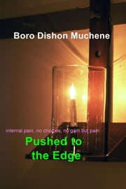 Pushed to the Edge - internal pain, no choices, no gain but pain ebook by Boro Dishon Muchene