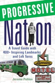 Progressive Nation: A Travel Guide with 400+ Left Turns and Inspiring Landmarks ebook by Pohlen, Jerome
